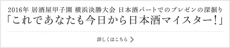 2016年 居酒屋甲子園 横浜決勝大会 日本酒パートでのプレゼンの深掘り「これであなたも今日から日本酒マイスター!」